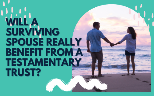 Will a surviving spouse really benefit from a testamentary trust?